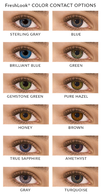 FreshLook Colors: Sterling Gray, Blue, Brillant Blue, Green, Gemstone Green, Pure Hazel, Honey, Brown, True Sapphire, Amethyst, Gray, Turquoise